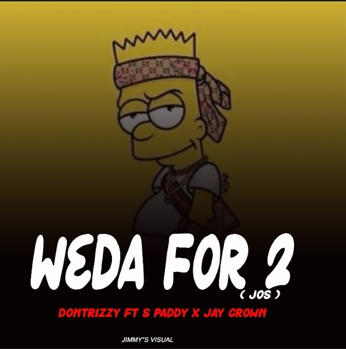 MUSIQ: Dontrizzy ft S paddy x Jay crown - WEDA FOR 2 ( Jos )MP3