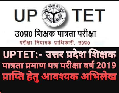 TET/UPTET - टीईटी/यूपीटेट - उत्तर प्रदेश शिक्षक पात्रता प्रमाण पत्र परीक्षा वर्ष 2019 प्राप्ति हेतु आवश्यक अभिलेख