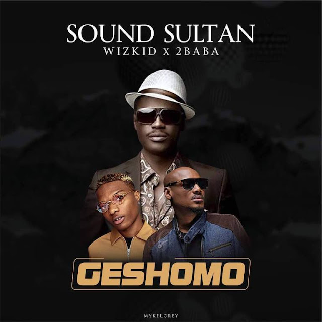 [Music] Sound Sultan – Geshomo Ft. Wizkid & 2Baba | @soundsultan @wizkidayo