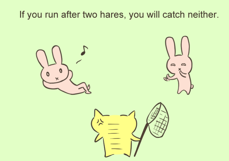 If you run after two hares you will catch neither