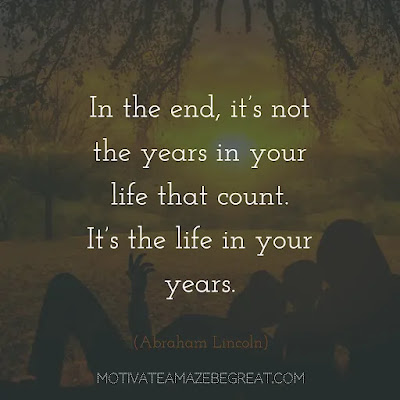 """Super Sayings: """"In the end, it's not the years in your life that count. It's the life in your years."""" - Abraham Lincoln"""