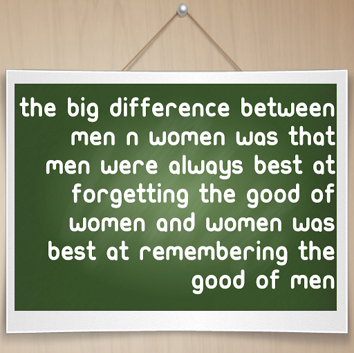 The biggest difference between men and women was that men were always best at forgetting the good of women and women was best at remembering the good of men