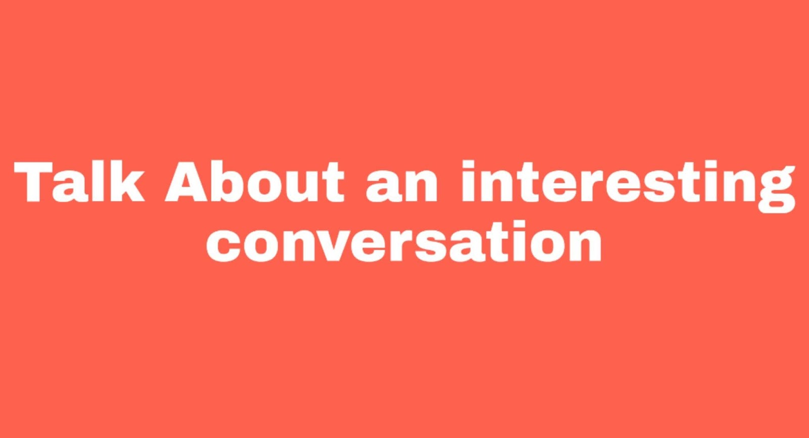 Cue Card: Talk About an Interesting conversation that you had