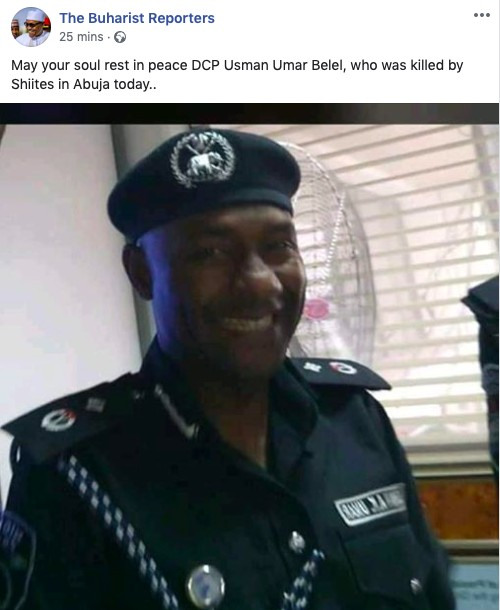 Deputy Police Commissioner, Usman Umar Belel that was killed during a clash between Members of the Islamic Movement of Nigeria, IMN also known as Shiites and the Nigerian Police Force at the National Assembly area earlier today in Abuja.Meanwhile, the Nigerian police force has announced that normalcy has been restored to the area.