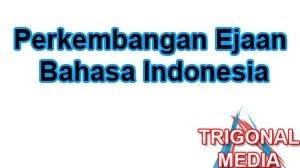 Perkembangan Ejaan Bahasa Indonesia Trigonal Media