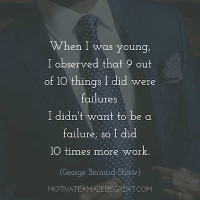 "Quotes About Work Ethic: ""When I was young, I observed that nine out of ten things I did were failures. I didn't want to be a failure, so I did ten times more work."" - George Bernard Shaw"