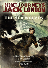 The Secret Journeys of Jack London, Book Two: The Sea Wolves By Christopher Golden