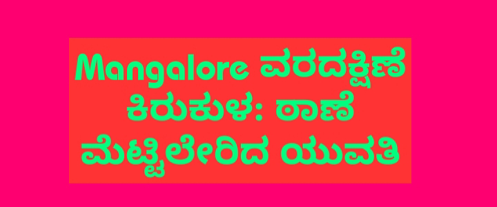 Mangalore ವರದಕ್ಷಿಣೆ ಕಿರುಕುಳ: ಠಾಣೆ ಮೆಟ್ಟಿಲೇರಿದ ಯುವತಿ