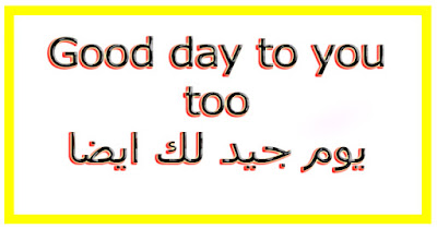 Good day to you too يوم جيد لك ايضا