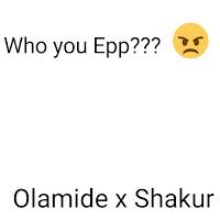 Olamide x Shakur who you epp