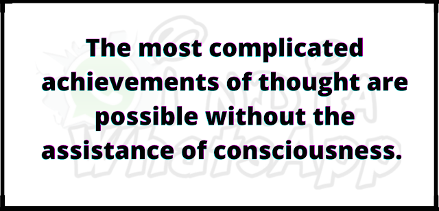 The most complicated achievements of thought are possible without the assistance of consciousness.