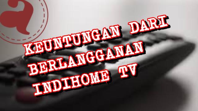 Keuntungan dari Berlangganan IndiHome TV