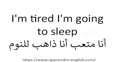 I'm tired I'm going to sleep أنا متعب أنا ذاهب للنوم
