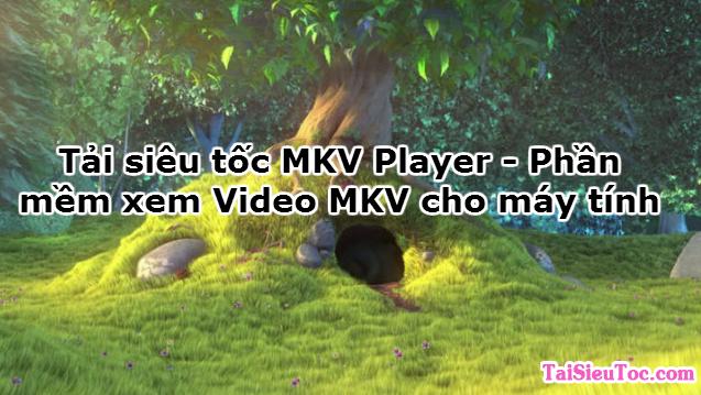 Tải siêu tốc MKV Player – Phần mềm xem Video MKV cho máy tính