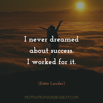 "Quotes About Work Ethic: ""I never dreamed about success. I worked for it."" - Estée Lauder"