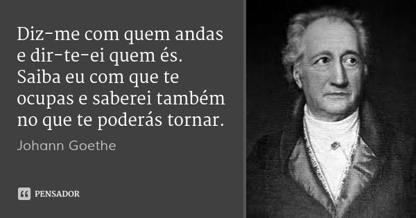 Johann Goethe · Diz-me com quem andas..