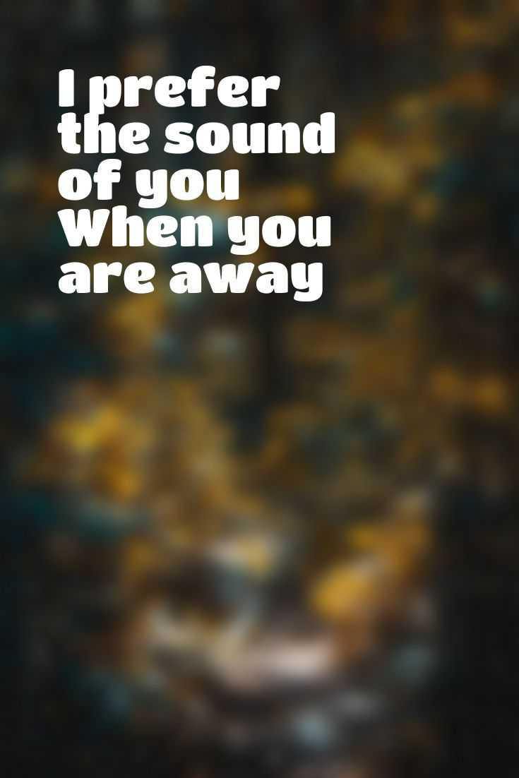 I prefer the sound of you  When you are away