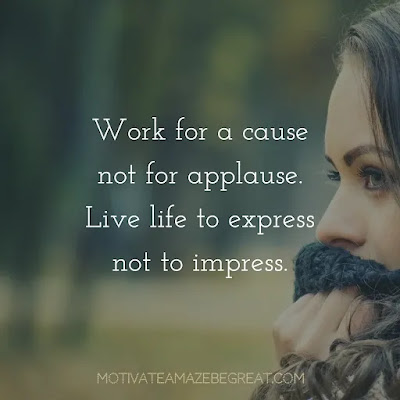 """Super Sayings: """"Work for a cause, not for applause. Live life to express, not to impress."""""""