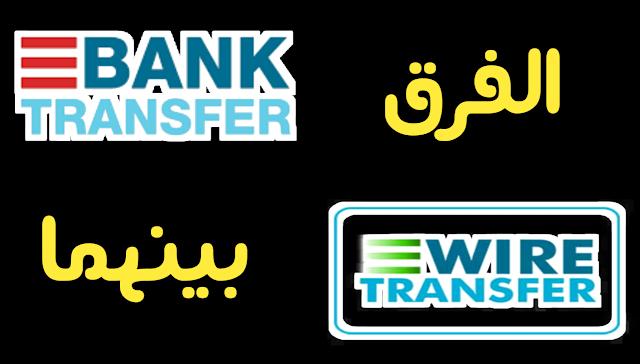 ما الفرق بين Wire transfer و Bank transfer