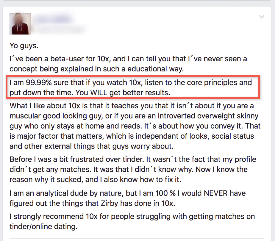 I'm 99.99% sure that if you watch 10x, listen to the core principles and put down the time. You WILL get better Tinder results. | Tinder 10X by Zirby
