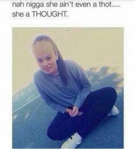 Nah nigga she ain't even a thot she a thought
