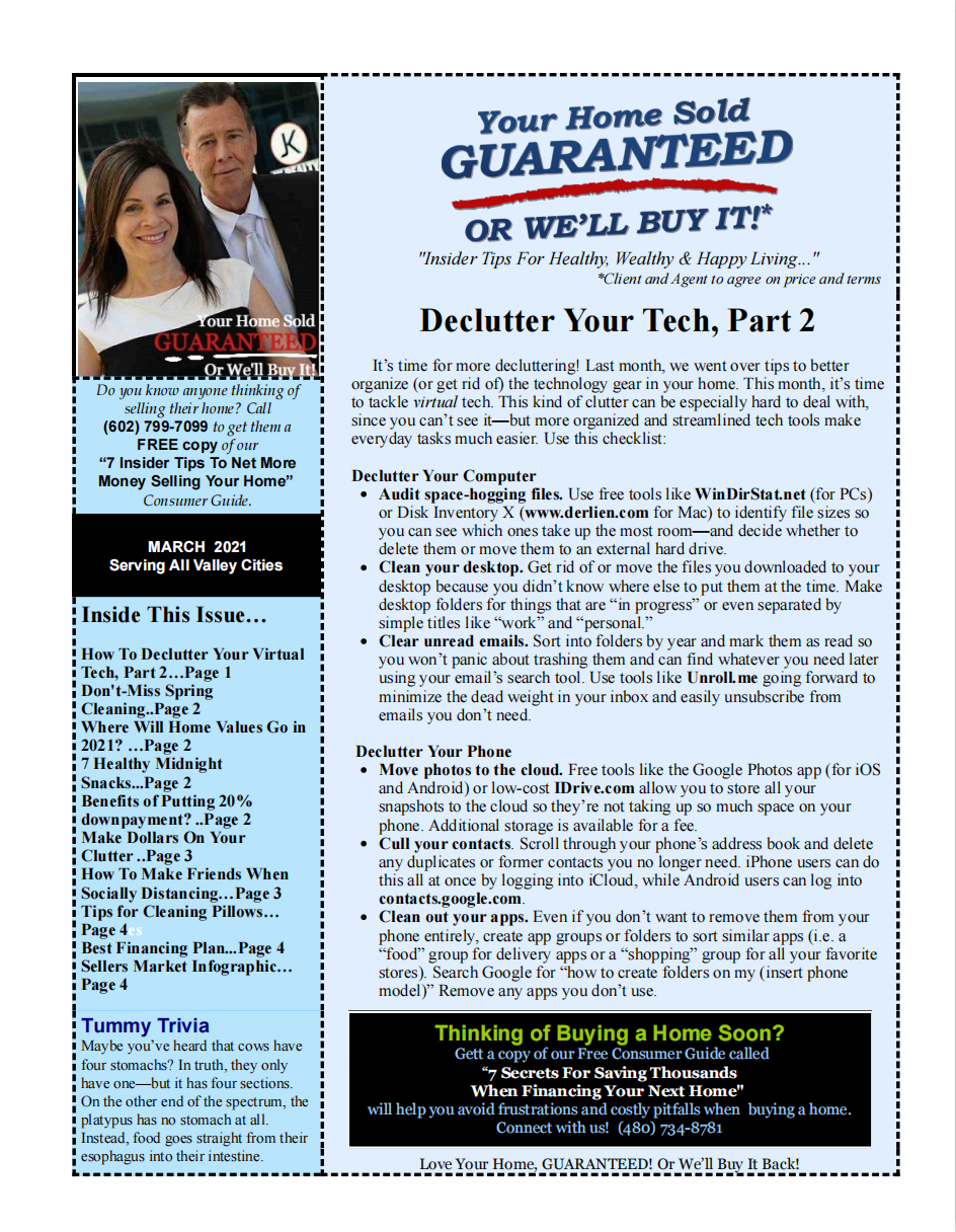 "Do you know anyone thinking of selling their home? Call (602) 799-7099 to get them a FREE copy of our ""7 Insider Tips To Net More Money Selling Your Home"" Consumer Guide. MARCH 2021 Serving All Valley Cities Inside This Issue… How To Declutter Your Virtual Tech, Part 2…Page 1 Don't-Miss Spring Cleaning..Page 2 Where Will Home Values Go in 2021? …Page 2 7 Healthy Midnight Snacks...Page 2 Benefits of Putting 20% downpayment? ..Page 2 Make Dollars On Your Clutter ..Page 3 How To Make Friends When Socially Distancing…Page 3 Tips for Cleaning Pillows… Page 4es Best Financing Plan...Page 4 Sellers Market Infographic… Page 4 Tummy Trivia Maybe you've heard that cows have four stomachs? In truth, they only have one—but it has four sections. On the other end of the spectrum, the platypus has no stomach at all. Instead, food goes straight from their esophagus into their intestine. ""Insider Tips For Healthy, Wealthy & Happy Living..."" *Client and Agent to agree on price and terms Declutter Your Tech, Part 2 It's time for more decluttering! Last month, we went over tips to better organize (or get rid of) the technology gear in your home. This month, it's time to tackle virtual tech. This kind of clutter can be especially hard to deal with, since you can't see it—but more organized and streamlined tech tools make everyday tasks much easier. Use this checklist: Declutter Your Computer Audit space-hogging files. Use free tools like WinDirStat.net (for PCs) or Disk Inventory X (www.derlien.com for Mac) to identify file sizes so you can see which ones take up the most room—and decide whether to delete them or move them to an external hard drive. Clean your desktop. Get rid of or move the files you downloaded to your desktop because you didn't know where else to put them at the time. Make desktop folders for things that are ""in progress"" or even separated by simple titles like ""work"" and ""personal."" Clear unread emails. Sort into folders by year and mark them as read so you won't panic about trashing them and can find whatever you need later using your email's search tool. Use tools like Unroll.me going forward to minimize the dead weight in your inbox and easily unsubscribe from emails you don't need. Declutter Your Phone Move photos to the cloud. Free tools like the Google Photos app (for iOS and Android) or low-cost IDrive.com allow you to store all your snapshots to the cloud so they're not taking up so much space on your phone. Additional storage is available for a fee. Cull your contacts. Scroll through your phone's address book and delete any duplicates or former contacts you no longer need. iPhone users can do this all at once by logging into iCloud, while Android users can log into contacts.google.com. Clean out your apps. Even if you don't want to remove them from your phone entirely, create app groups or folders to sort similar apps (i.e. a ""food"" group for delivery apps or a ""shopping"" group for all your favorite stores). Search Google for ""how to create folders on my (insert phone model)"" Remove any apps you don't use. Love Your Home, GUARANTEED! Or We'll Buy It Back!"