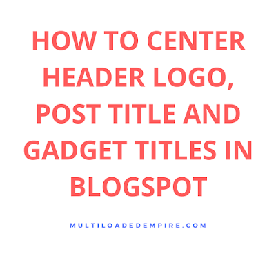 How To Centralize Post Title, Header And Gadgets Title In Blogspot