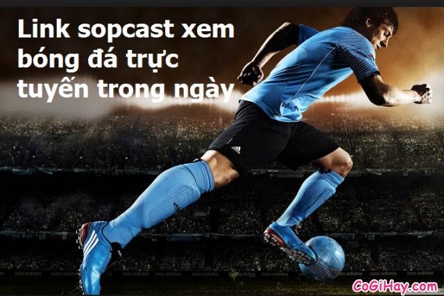 Chia sẻ link Sopcast xem bóng đá HÔM NAY trên K+ , HD , VTV3