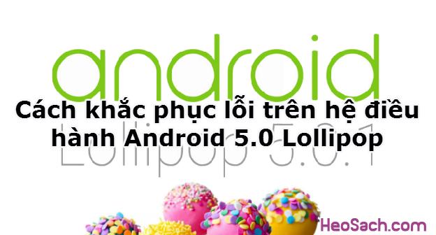 Hình 1 - Cách khắc phục lỗi trên hệ điều hành Android 5.0 Lollipop