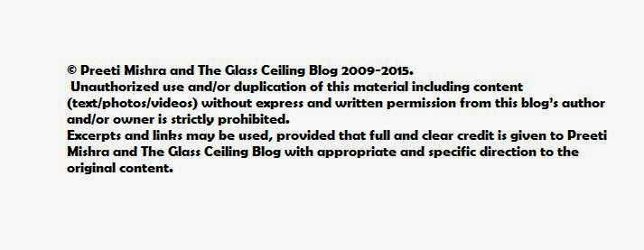 © Preeti Mishra and The Glass Ceiling Blog 2009-2015. Unauthorized use and/or duplication of this material including content (text/photos/videos) without express and written permission from this blog's author and/or owner is strictly prohibited. Excerpts and links may be used, provided that full and clear credit is given to Preeti Mishra and The Glass Ceiling Blog with appropriate and specific direction to the original content.