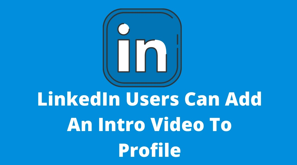 LinkedIn Users Can Add An Intro Video To Profile