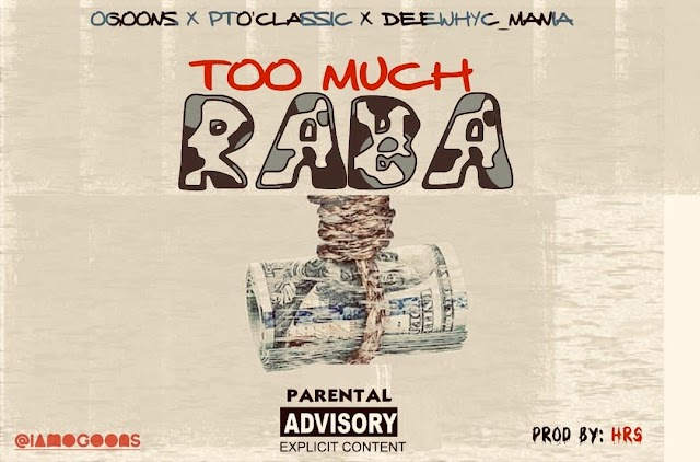 [ Music ] Too Much Raba - Ogoons Feat. Pto Classic x deewhyc mania