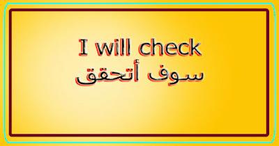I will check سوف أتحقق