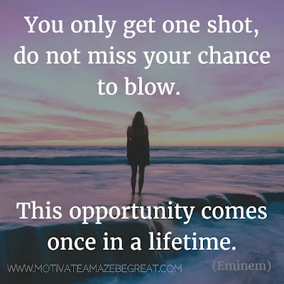 """Featured in our Most Inspirational Song Lines and Lyrics Ever checklist: """"You only get one shot, do not miss your chance to blow. This opportunity comes  once in a lifetime"""" - Eminem """"Lose Yourself"""" motivational song lines"""