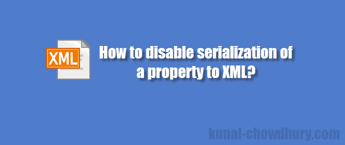 How to prevent a property from serializing to #XML? (www.kunal-chowdhury.com)