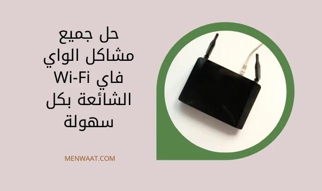 حل مشاكل الواي فاي Wi-Fi الشائعة بكل سهولة