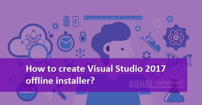 How to create a Visual Studio 2017 offline installer? | Kunal Chowdhury