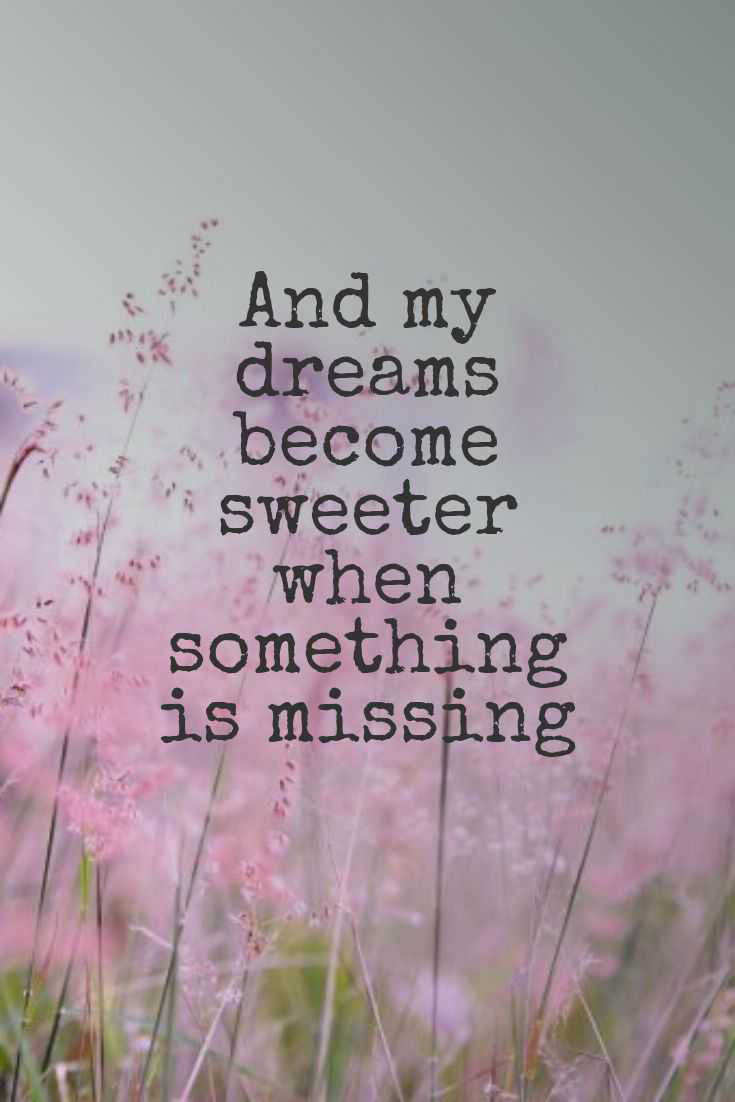 And my dreams become sweeter when something is missing