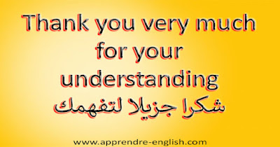 Thank you very much for your understanding شكرا جزيلا لتفهمك