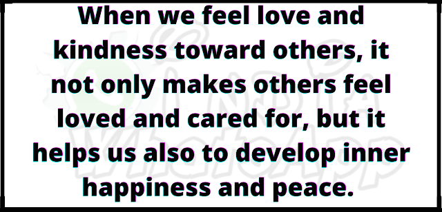 When we feel love and kindness toward others, it not only makes others feel loved and cared for, but it helps us also to develop inner happiness and peace.