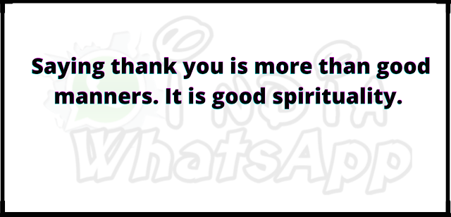 Saying thank you is more than good manners. It is good spirituality.