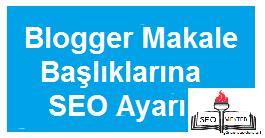 Bütün Yönleri İle Blogger Makale Başlıklarına SEO Ayarı