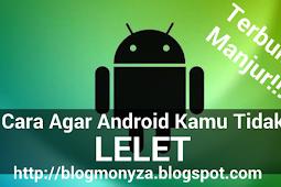 Cara Agar Android Kamu Tidak Lelet, Terbukti Manjur!!!