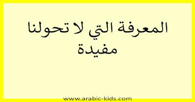 - المعرفة التي لا تحولنا مفيدة.