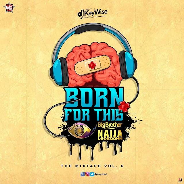 Mixtape: DJ KAYWISE - Born For This VOL. 6 ( #BBNAIJA MIX )