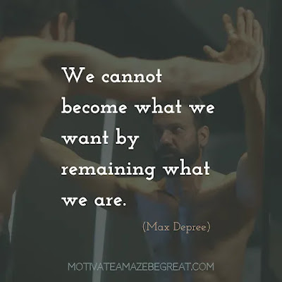 """Super Sayings: We cannot become what we want by remaining what we are."""" - Max Depree"""