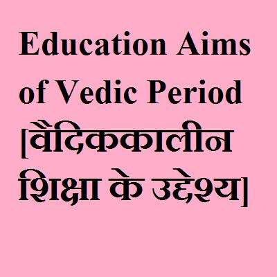 Education Aims of Vedic Period [वैदिककालीन शिक्षा के उद्देश्य]