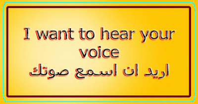I want to hear your voice اريد ان اسمع صوتك