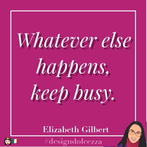 What ever else happens, keep busy.