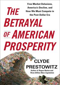 The Betrayal of American Prosperity By Clyde Prestowitz